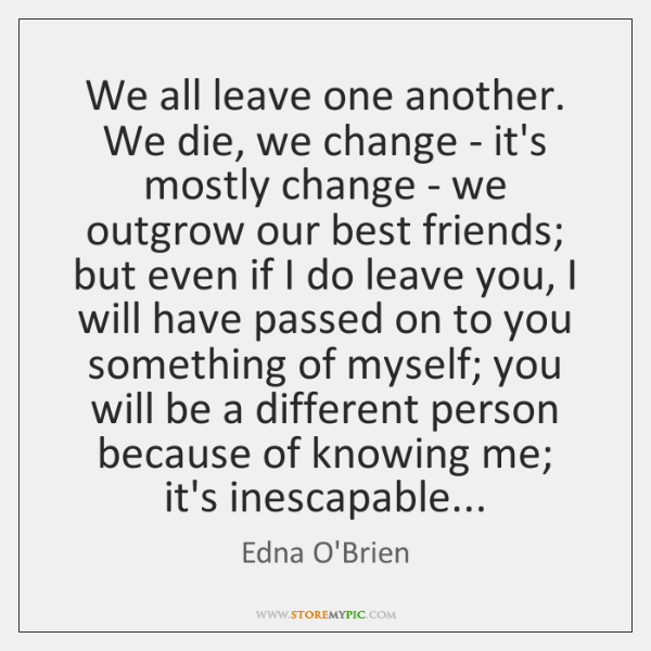 We all leave one another. We die, we change - it's mostly ...