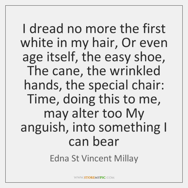 I dread no more the first white in my hair, Or even ...