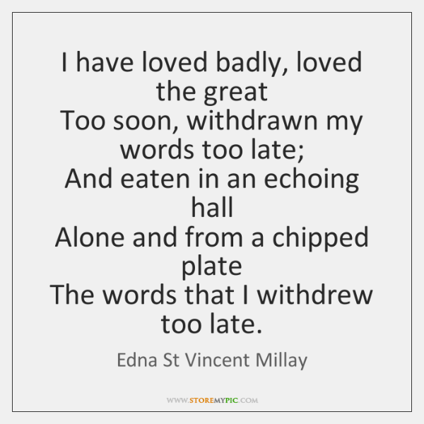 I have loved badly, loved the great   Too soon, withdrawn my words ...
