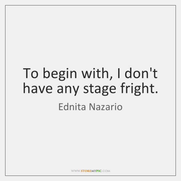 To begin with, I don't have any stage fright.
