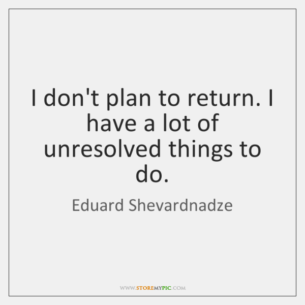 I don't plan to return. I have a lot of unresolved things ...