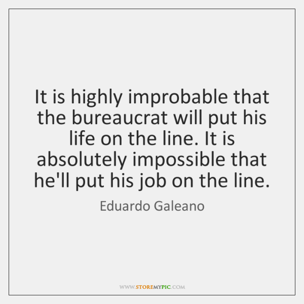 It is highly improbable that the bureaucrat will put his life on ...