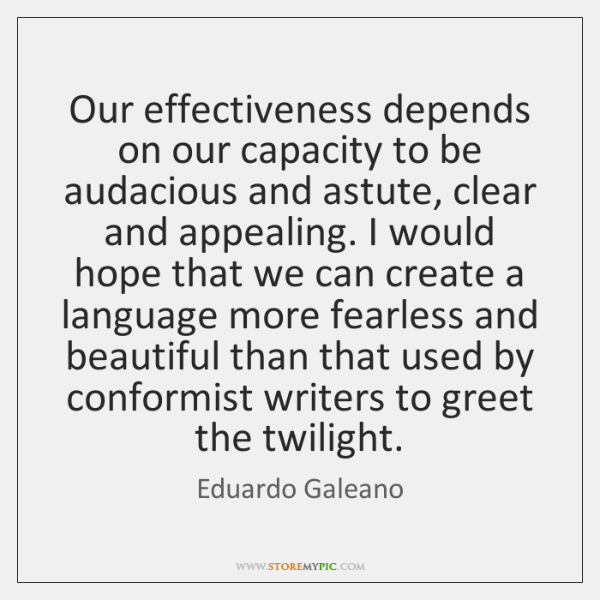 Our effectiveness depends on our capacity to be audacious and astute, clear ...
