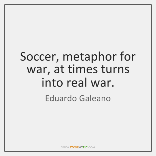Soccer, metaphor for war, at times turns into real war.