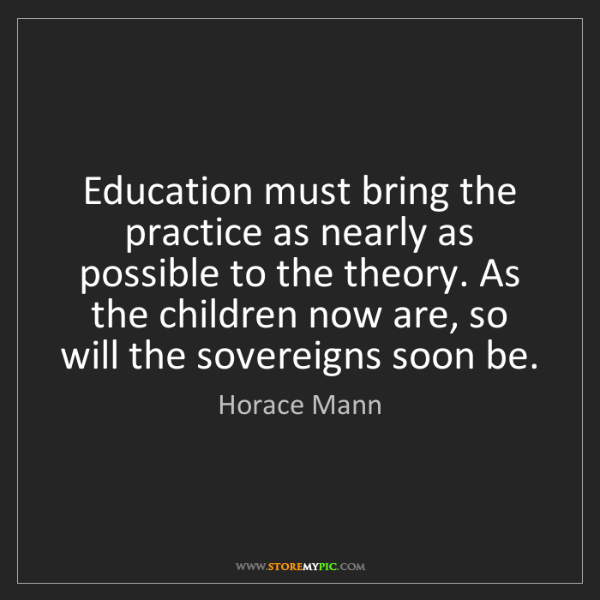 Horace Mann: Education must bring the practice as nearly as possible...