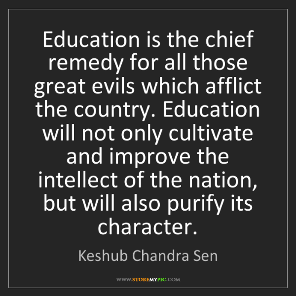 Keshub Chandra Sen: Education is the chief remedy for all those great evils...