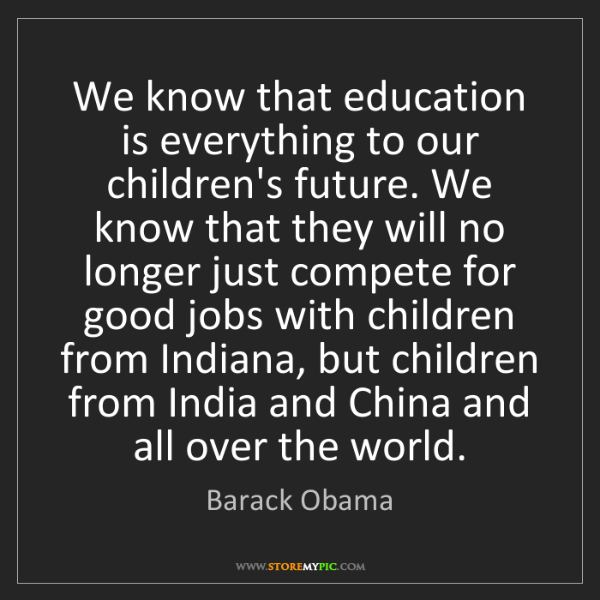 Barack Obama: We know that education is everything to our children's...
