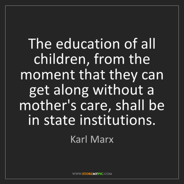 Karl Marx: The education of all children, from the moment that they...