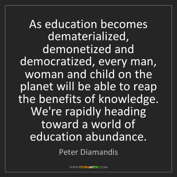 Peter Diamandis: As education becomes dematerialized, demonetized and...