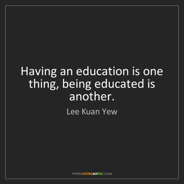Lee Kuan Yew: Having an education is one thing, being educated is another.
