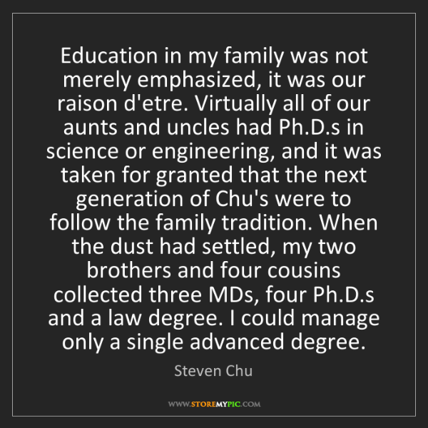 Steven Chu: Education in my family was not merely emphasized, it...