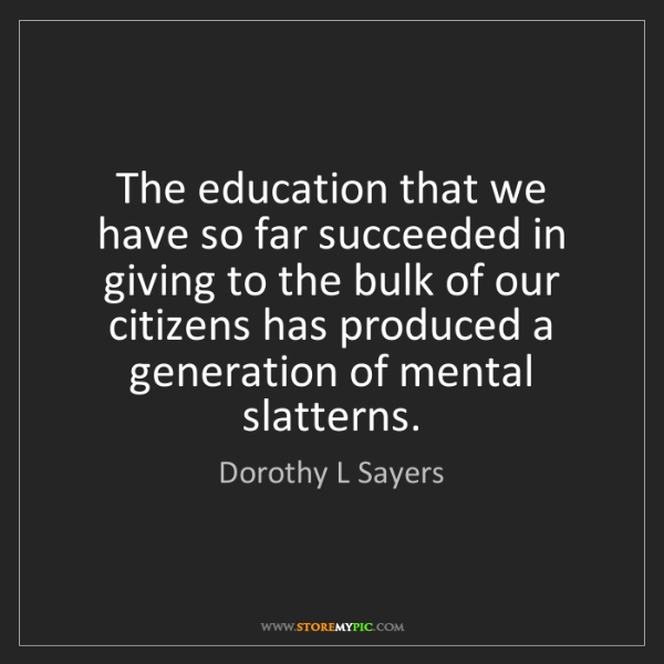 Dorothy L Sayers: The education that we have so far succeeded in giving...