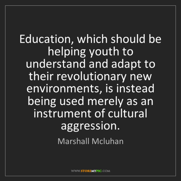 Marshall Mcluhan: Education, which should be helping youth to understand...