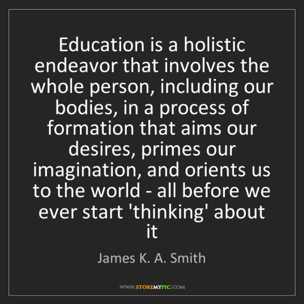 James K. A. Smith: Education is a holistic endeavor that involves the whole...