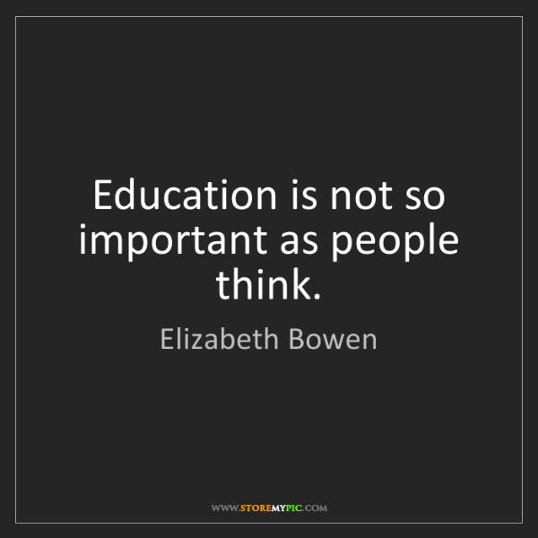 Elizabeth Bowen: Education is not so important as people think.