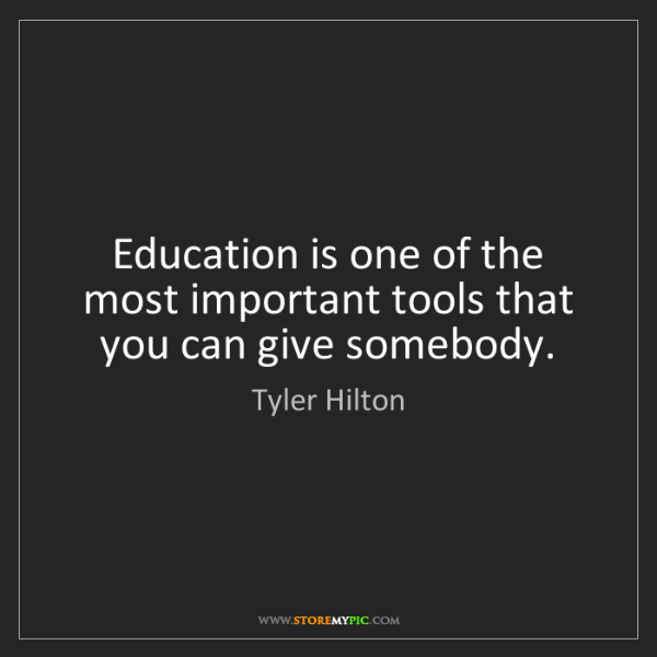 Tyler Hilton: Education is one of the most important tools that you...