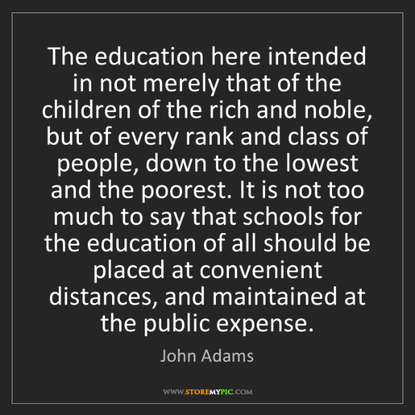 John Adams: The education here intended in not merely that of the...