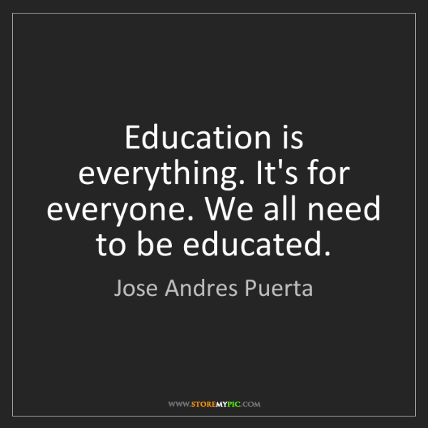 Jose Andres Puerta: Education is everything. It's for everyone. We all need...