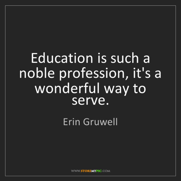 Erin Gruwell: Education is such a noble profession, it's a wonderful...