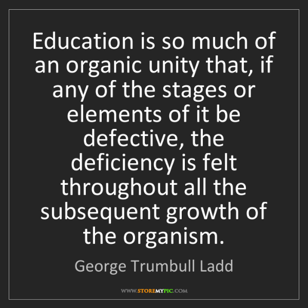 George Trumbull Ladd: Education is so much of an organic unity that, if any...