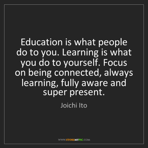 Joichi Ito: Education is what people do to you. Learning is what...
