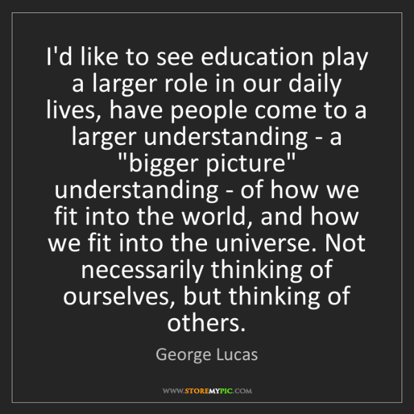 George Lucas: I'd like to see education play a larger role in our daily...