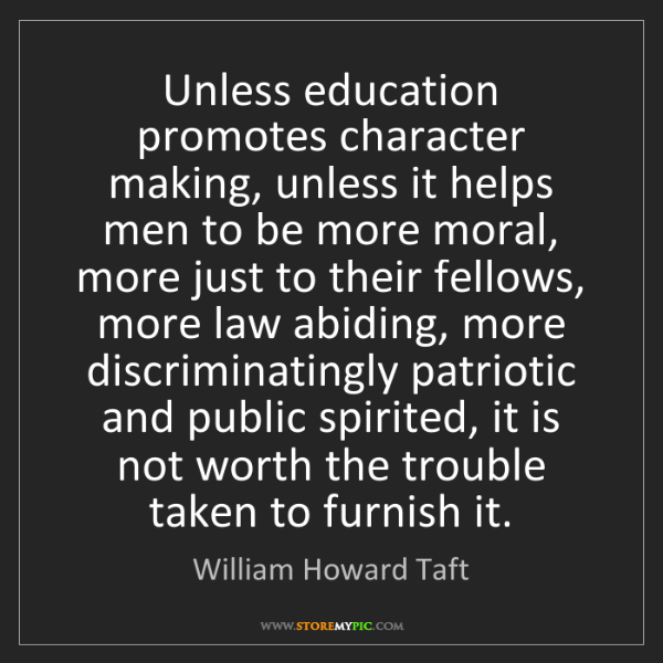 William Howard Taft: Unless education promotes character making, unless it...