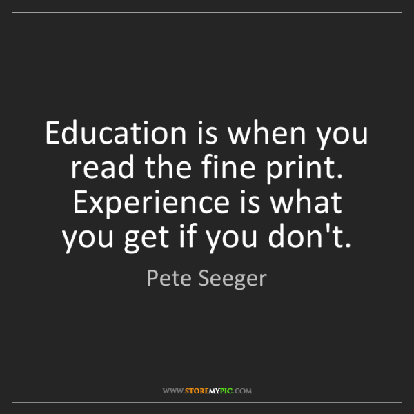 Pete Seeger: Education is when you read the fine print. Experience...