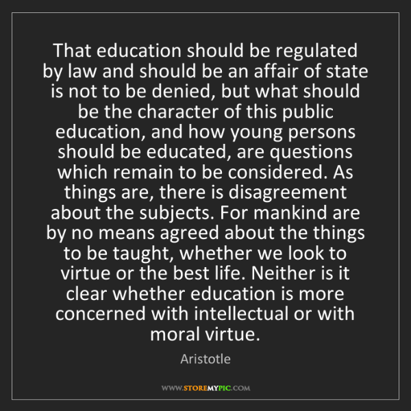 Aristotle: That education should be regulated by law and should...