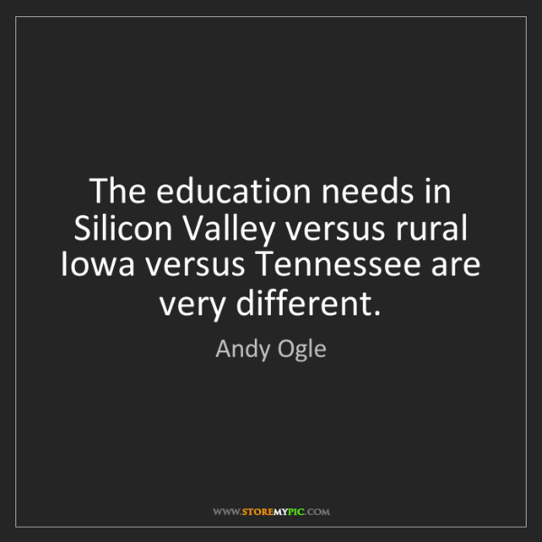 Andy Ogle: The education needs in Silicon Valley versus rural Iowa...