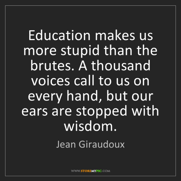Jean Giraudoux: Education makes us more stupid than the brutes. A thousand...