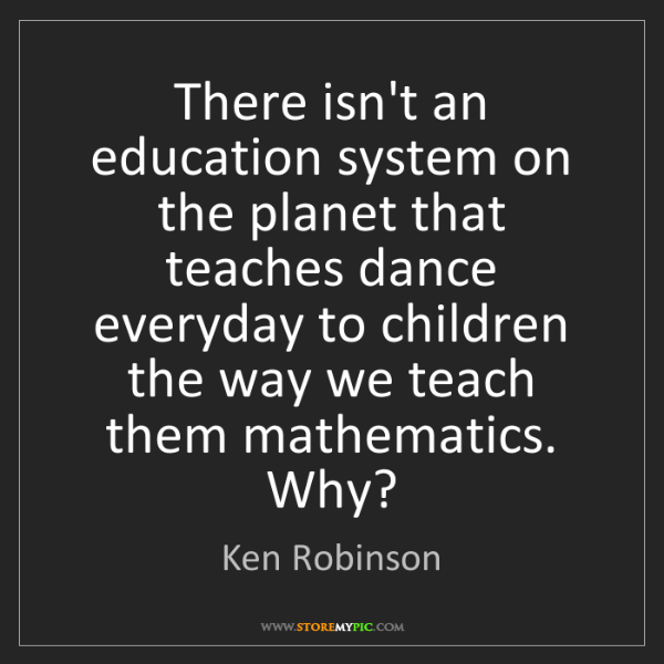 Ken Robinson: There isn't an education system on the planet that teaches...