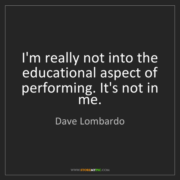 Dave Lombardo: I'm really not into the educational aspect of performing....
