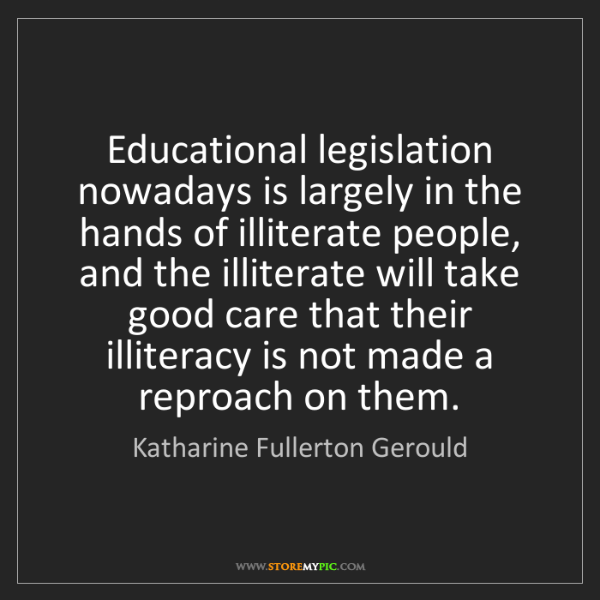 Katharine Fullerton Gerould: Educational legislation nowadays is largely in the hands...