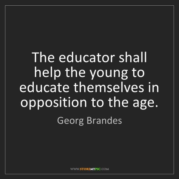 Georg Brandes: The educator shall help the young to educate themselves...