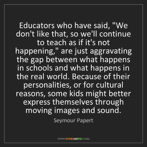 """Seymour Papert: Educators who have said, """"We don't like that, so we'll..."""