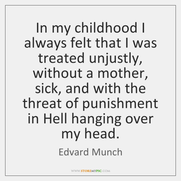 In my childhood I always felt that I was treated unjustly, without ...