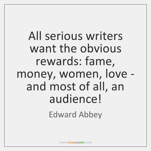 All serious writers want the obvious rewards: fame, money, women, love - ...