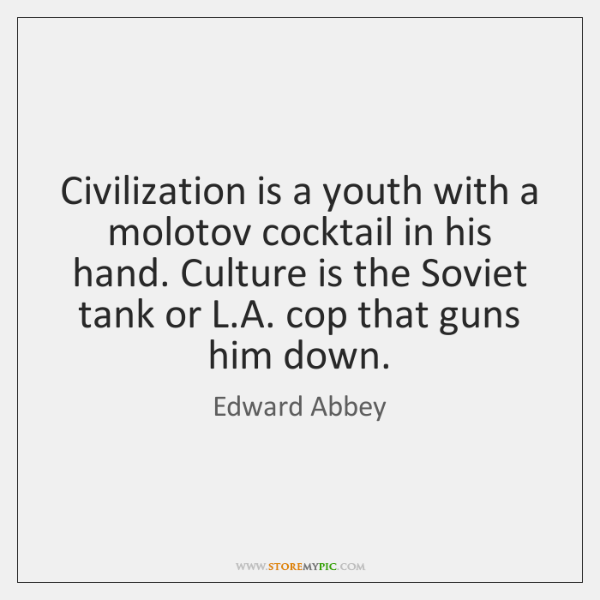 Civilization is a youth with a molotov cocktail in his hand. Culture ...