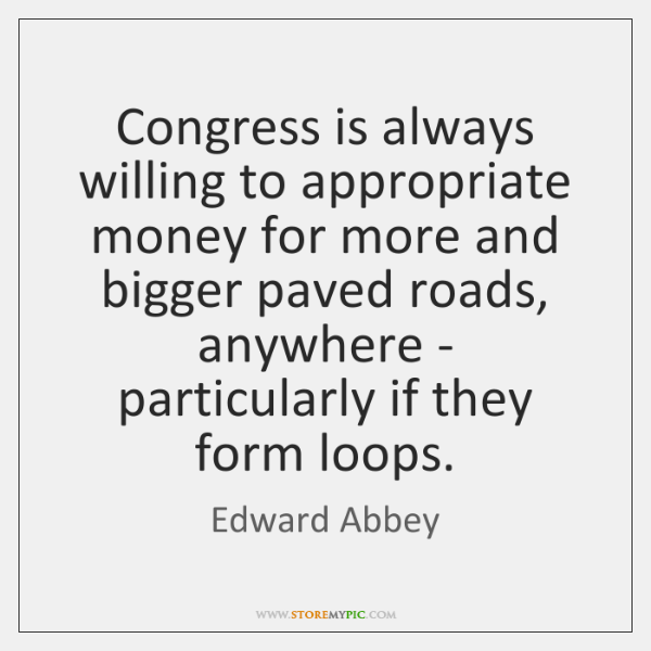 Congress is always willing to appropriate money for more and bigger paved ...
