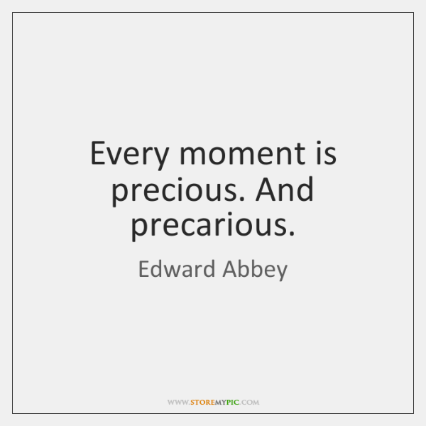 Every moment is precious. And precarious.