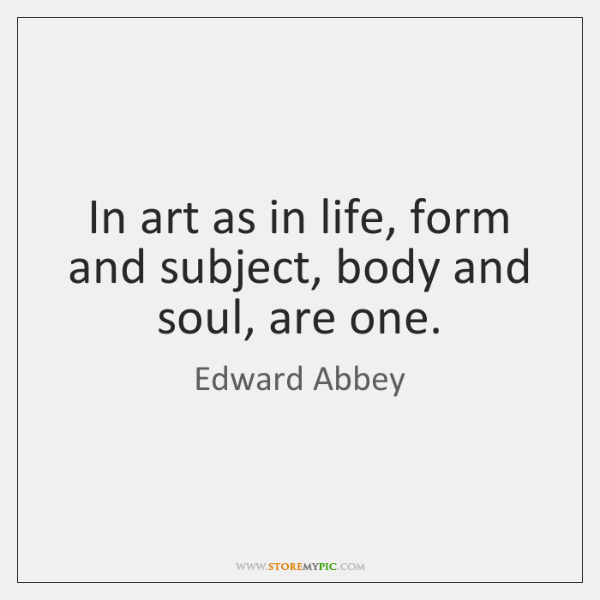 In art as in life, form and subject, body and soul, are ...