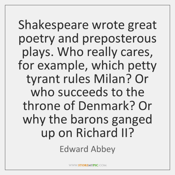 Shakespeare wrote great poetry and preposterous plays. Who really cares, for example, ...