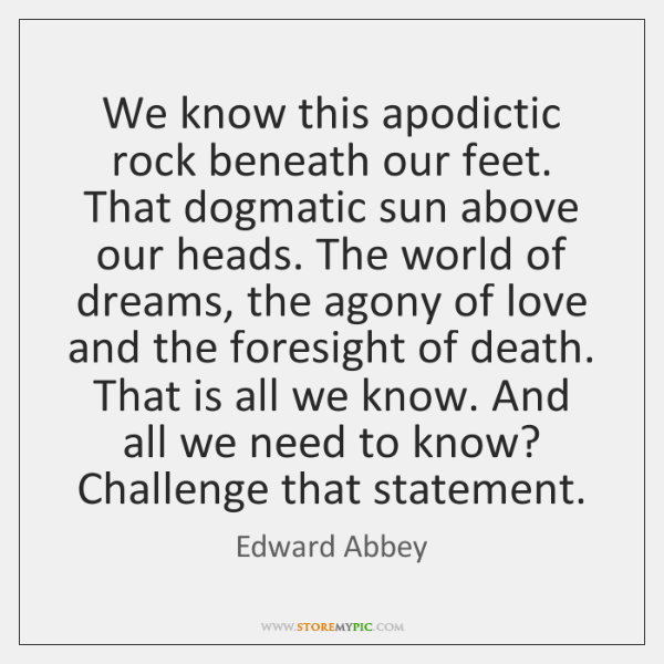 We know this apodictic rock beneath our feet. That dogmatic sun above ...
