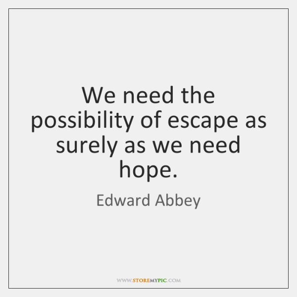 We need the possibility of escape as surely as we need hope.