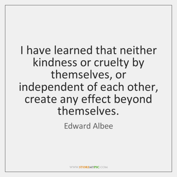 I have learned that neither kindness or cruelty by themselves, or independent ...
