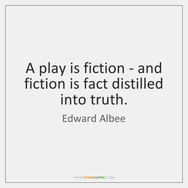 A play is fiction - and fiction is fact distilled into truth.