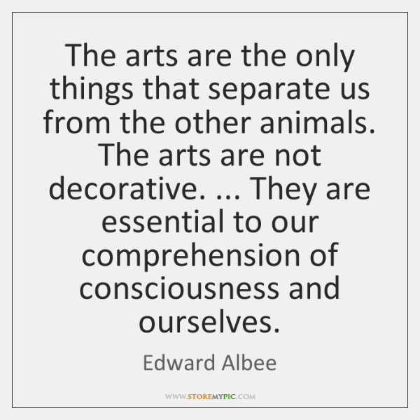 The arts are the only things that separate us from the other ...