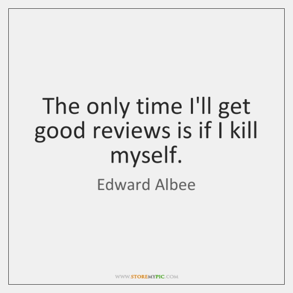 The only time I'll get good reviews is if I kill myself.