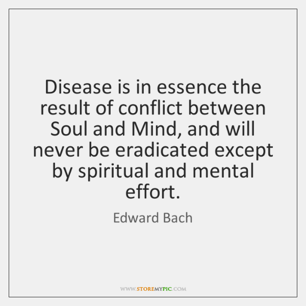 Disease is in essence the result of conflict between Soul and Mind, ...